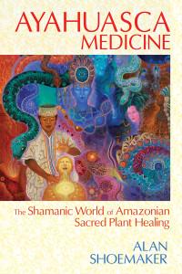 Ayahuasca Medicine: The Shamanic World of Amazonian Sacred Plant Healing - ISBN: 9781620551936