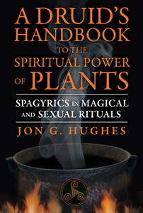 A Druid's Handbook to the Spiritual Power of Plants: Spagyrics in Magical and Sexual Rituals - ISBN: 9781620552650