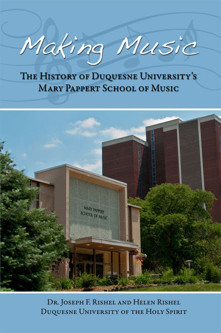 Making Music: The History of Duquesne University's Mary Pappert School of Music Paperback Version