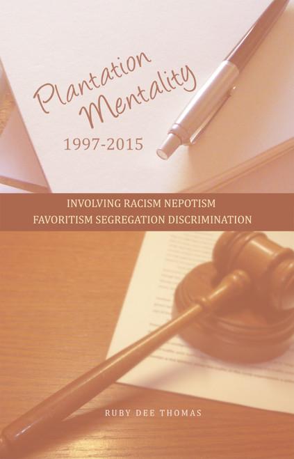 PLANTATION MENTALITY 1997-2015: INVOLVING RACISM NEPOTISM FAVORITISM SEGREGATION DISCRIMINATION