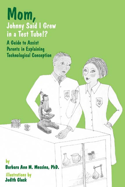 Mom, Johnny Said I Grew in a Test Tube!?: A Guide to Assist Parents in Explaining Technological Conception