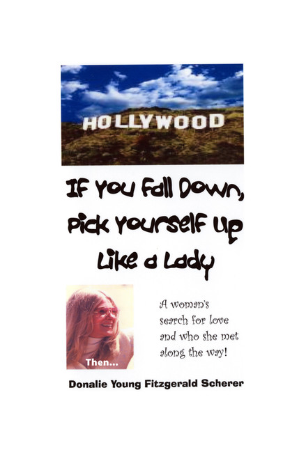 If You Fall Down, Pick Yourself Up Like a Lady: A Woman's Search for Love and Who She Met Along the Way...
