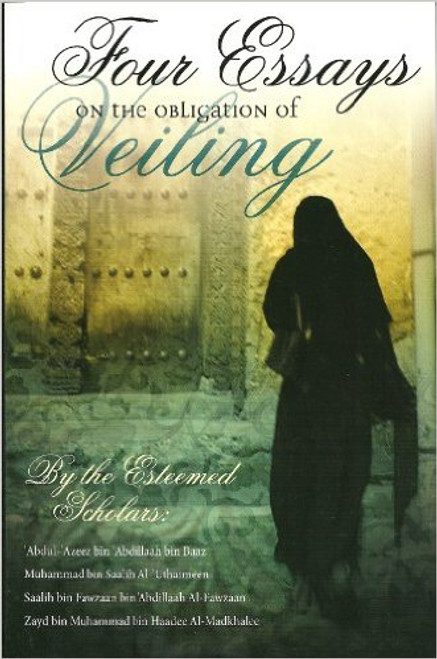 Four Essays on the Obligation of Veiling by Muhammad Al-'Uthaimeen, Saalih al-Fawzaan, Zayd al-Madkhalee, 'Abdul-'Azeez bin Baaz