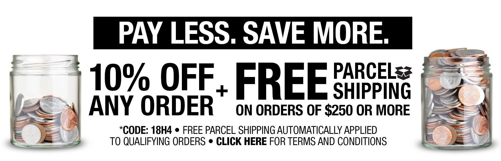 Pay Less. Save More.  10% off any order + Free Parcel Shipping on orders of $250 pr more.  Use Promo Code 18H4