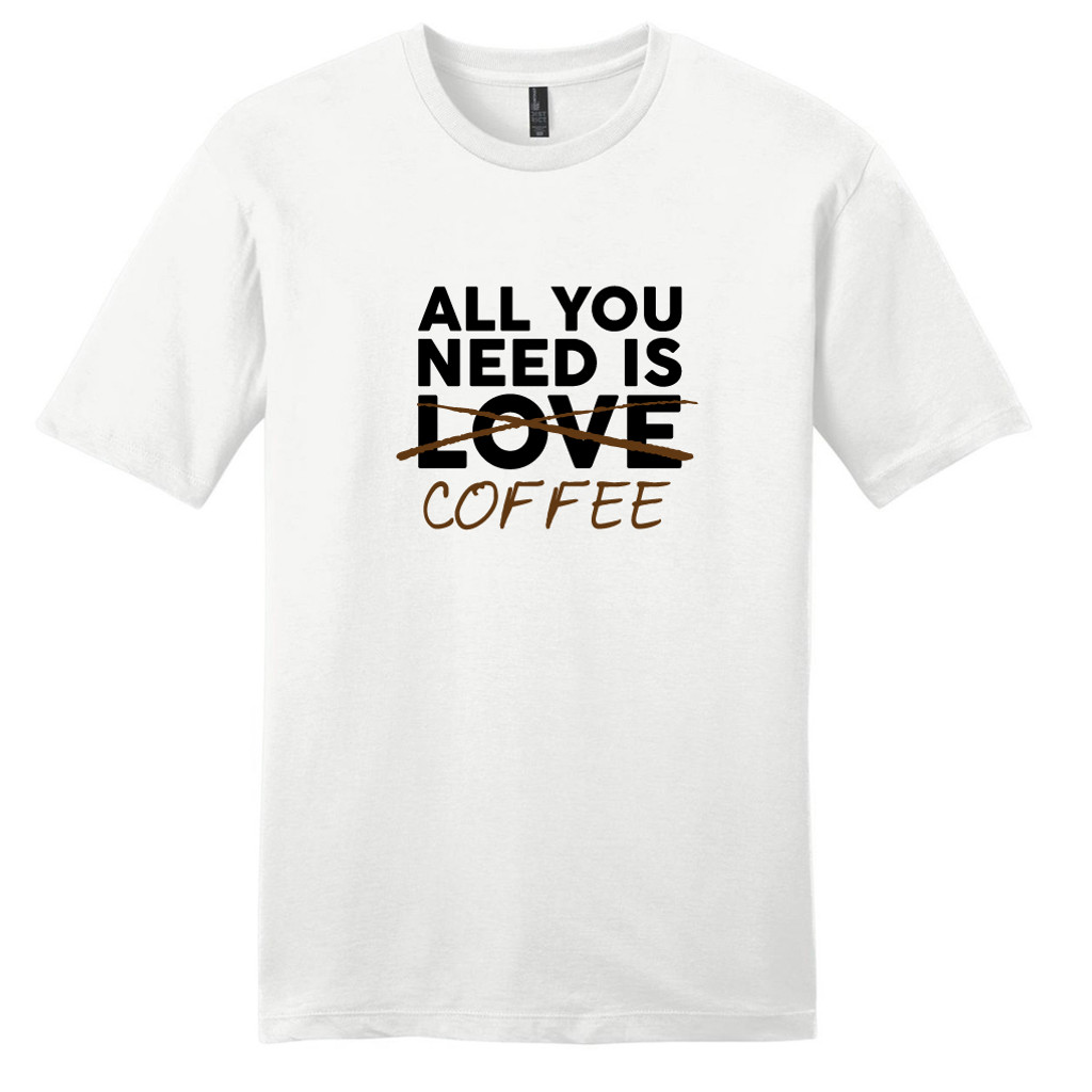 White All You Need Is Coffee T-Shirt