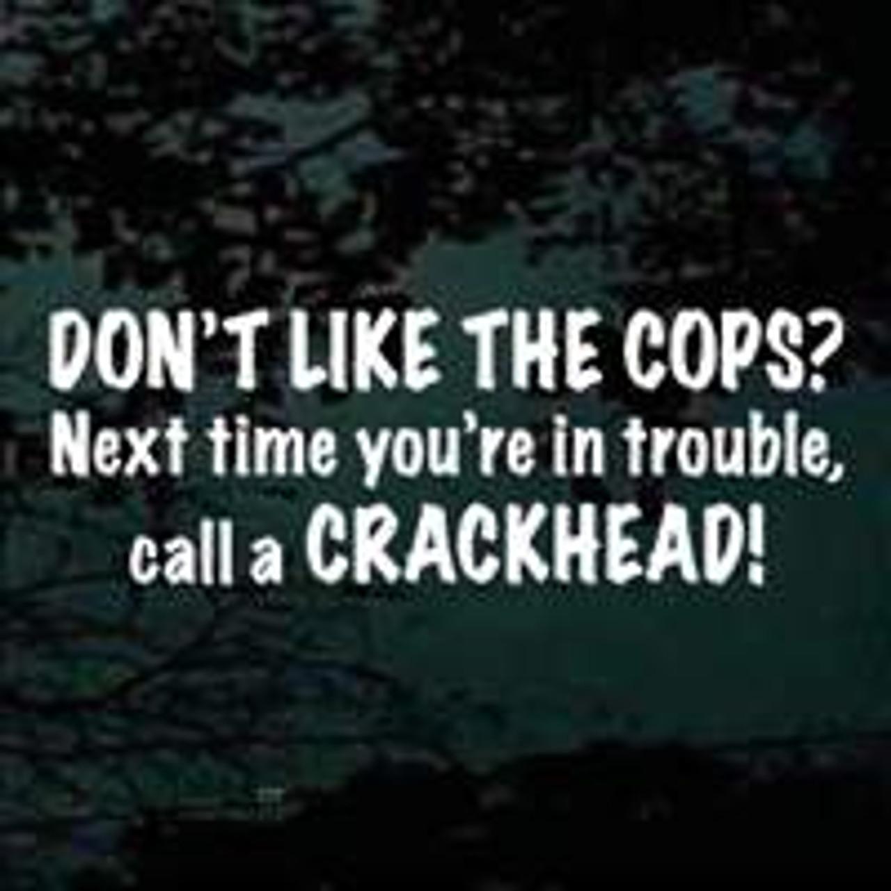 Don't Like The Cops Call A Crackhead