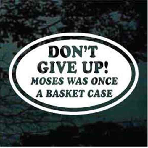 Don't Give Up Moses Was Once A Basket Case