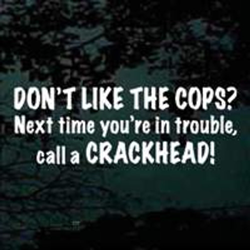 Don't Like The Cops Call A Crackhead