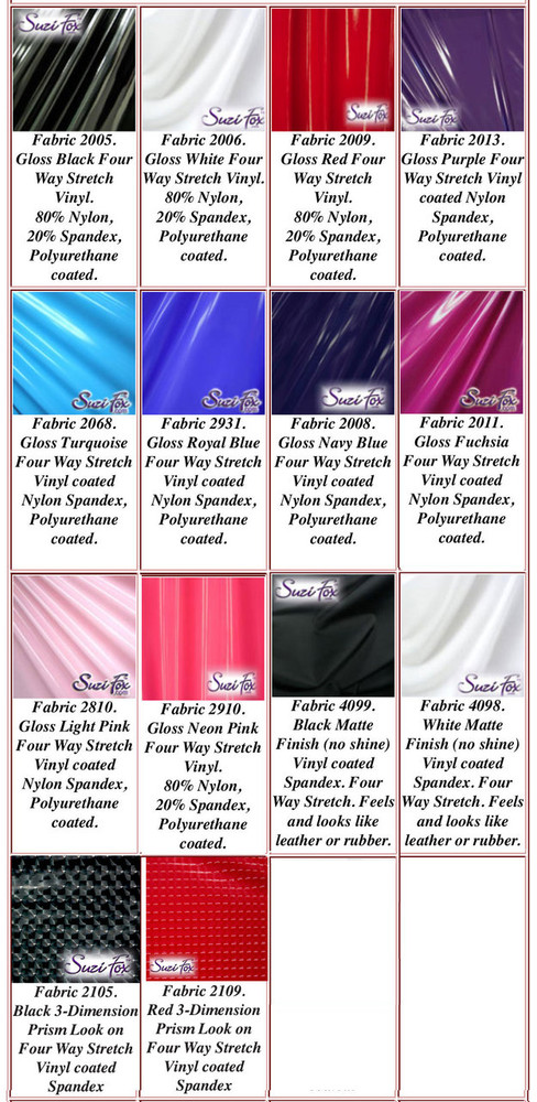 """Gloss, Matte (no shine), and 3D Prism Vinyl/PVC.  Four Way Stretch. 80% Nylon, 20% Spandex.  Polyurethane coated. This fabric is very tight, 4-way stretch with about a 2"""" stretch. It will hide minor cellulite and hold in small love handles. Vinyl will separate from backing if worn too tight or if rubbed excessively. If you like PVC, you will LOVE this fabric! It's also a great alternative to latex.   Available in black, white, red, navy blue, royal blue, turquoise, purple, Neon Pink, fuchsia, light pink, matte black (no shine), matte white (no shine), black 3D Prism, red 3D Prism Vinyl/PVC.  Hand wash inside out in cold water, line dry. Do not scrub. Iron inside out on low heat. Do not bleach."""