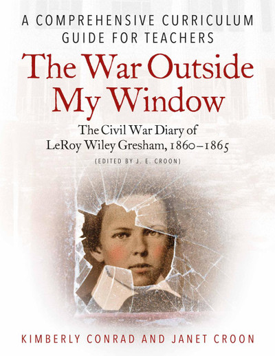 The War Outside My Window: The Civil War Diary of LeRoy Wiley Gresham, 1860-1865 (edited by J. E. Croon): A Comprehensive Curriculum Guide for Teachers