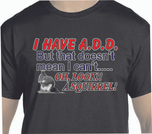 I Have A.D.D....- 100% Ultra Cotton T-shirts, FREE SHIPPING
