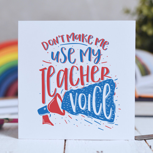 Don't make me use my teacher voice Card