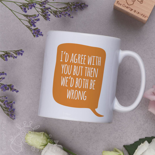 I'd agree with you but then we'd both be wrong Mug