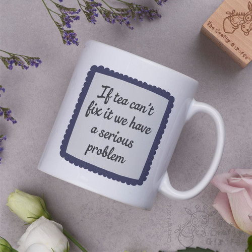 If tea can't fix it we have a serious problem Mug