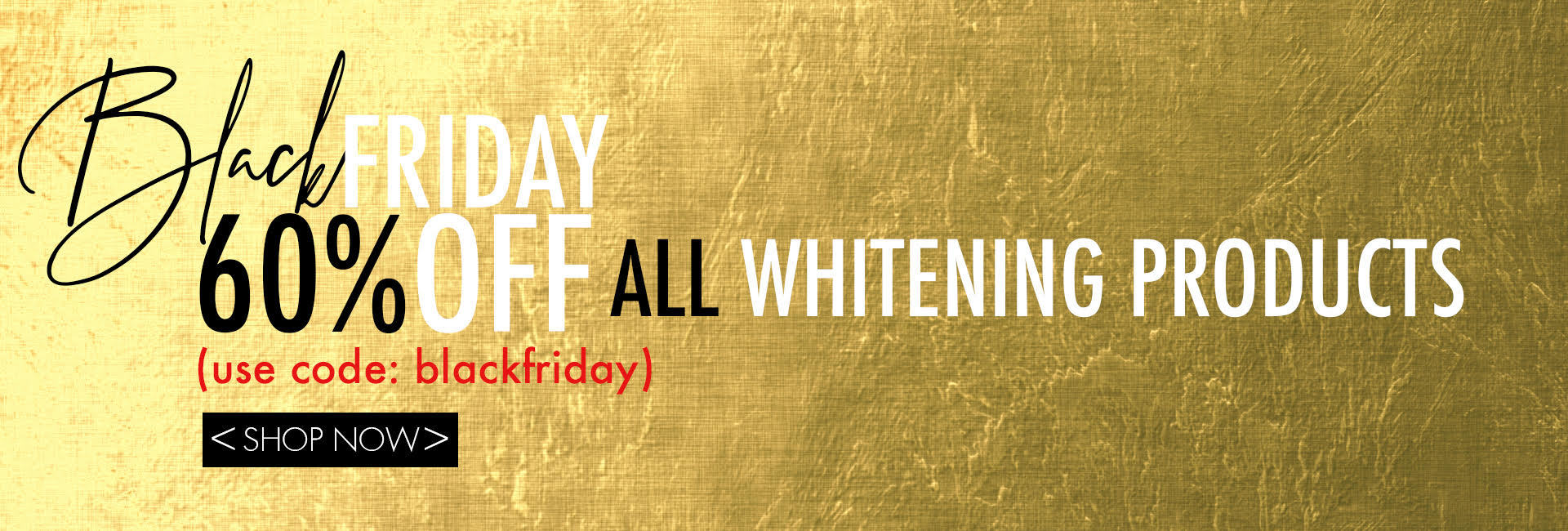Black Friday - 60% off all whitening products. Use code: blackfriday.